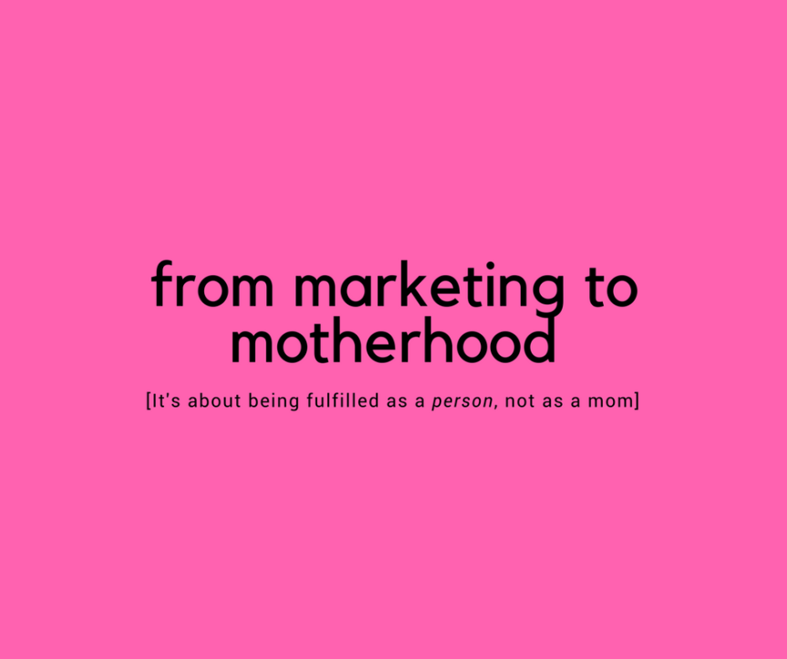 From Marketing to Motherhood